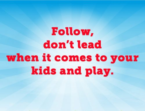 Follow, don't lead when it comes to your kids and play.